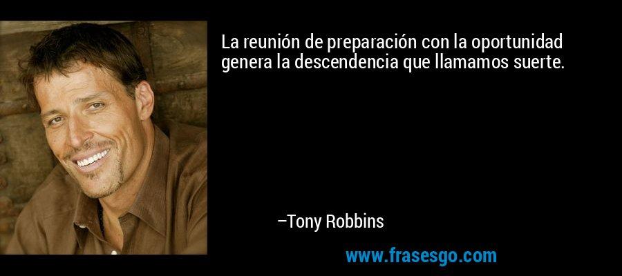 La reunión de preparación con la oportunidad genera la descendencia que llamamos suerte. – Tony Robbins