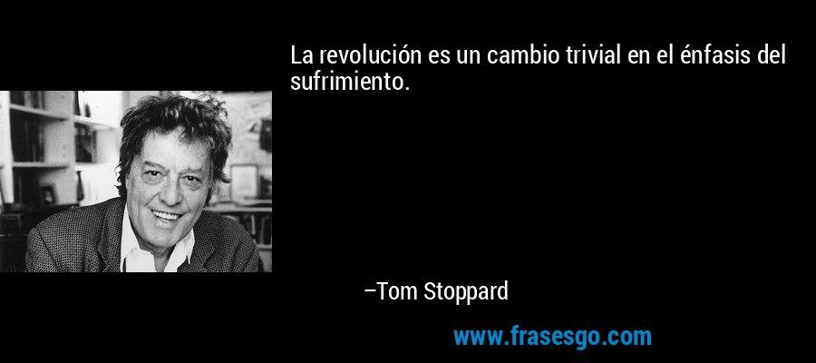 La revolución es un cambio trivial en el énfasis del sufrimiento. – Tom Stoppard