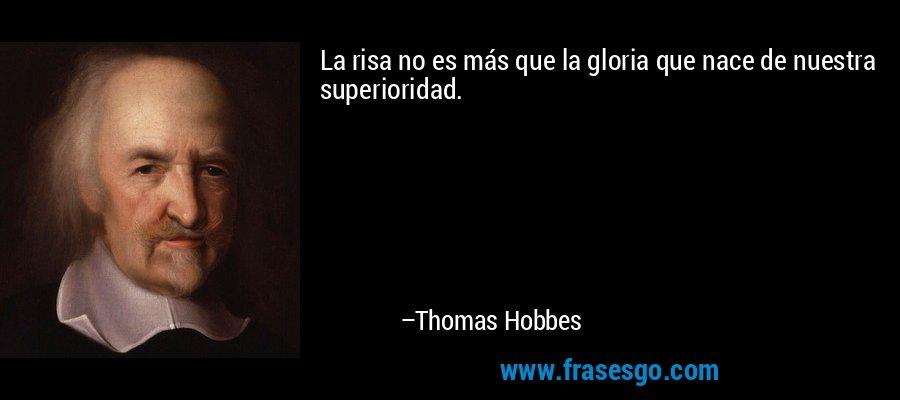 La risa no es más que la gloria que nace de nuestra superioridad. – Thomas Hobbes