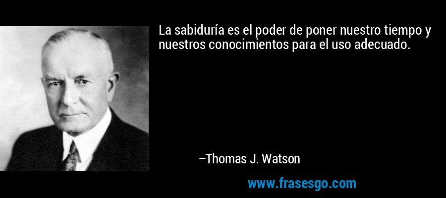 La sabiduría es el poder de poner nuestro tiempo y nuestros conocimientos para el uso adecuado. – Thomas J. Watson