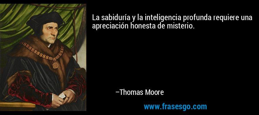 La sabiduría y la inteligencia profunda requiere una apreciación honesta de misterio. – Thomas Moore