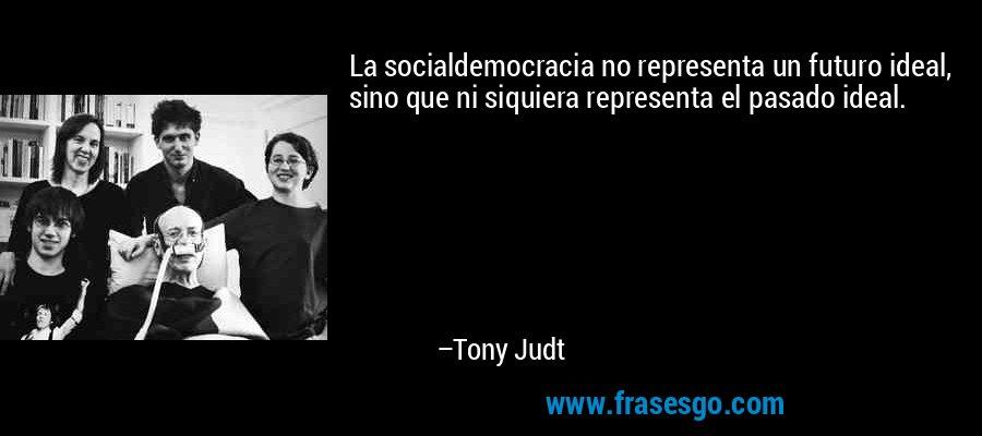 La socialdemocracia no representa un futuro ideal, sino que ni siquiera representa el pasado ideal. – Tony Judt