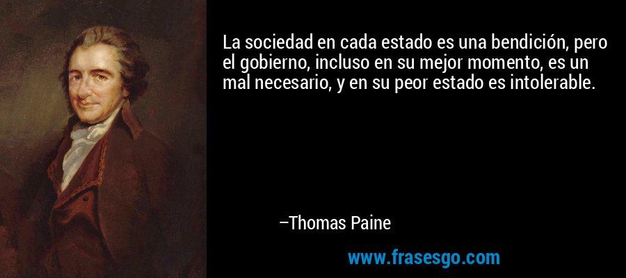 La sociedad en cada estado es una bendición, pero el gobierno, incluso en su mejor momento, es un mal necesario, y en su peor estado es intolerable. – Thomas Paine