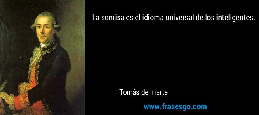 La sonrisa es el idioma universal de los inteligentes. – Tomás de Iriarte