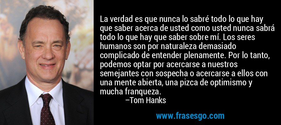 La verdad es que nunca lo sabré todo lo que hay que saber acerca de usted como usted nunca sabrá todo lo que hay que saber sobre mí. Los seres humanos son por naturaleza demasiado complicado de entender plenamente. Por lo tanto, podemos optar por acercarse a nuestros semejantes con sospecha o acercarse a ellos con una mente abierta, una pizca de optimismo y mucha franqueza. – Tom Hanks