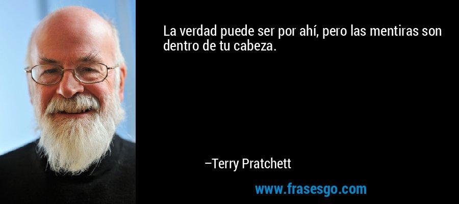 La verdad puede ser por ahí, pero las mentiras son dentro de tu cabeza. – Terry Pratchett