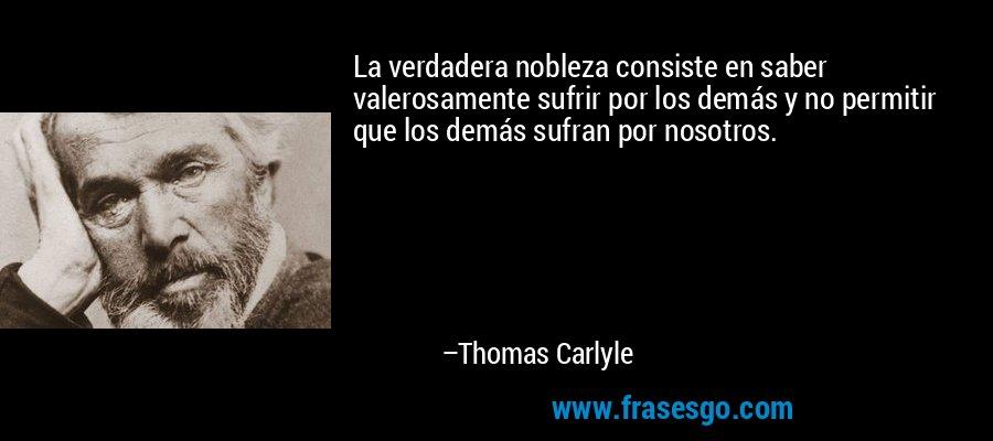 La verdadera nobleza consiste en saber valerosamente sufrir por los demás y no permitir que los demás sufran por nosotros. – Thomas Carlyle