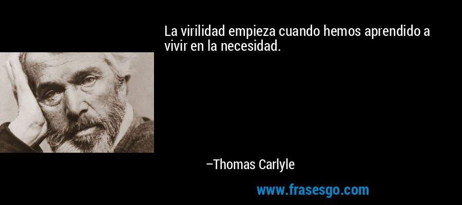 La virilidad empieza cuando hemos aprendido a vivir en la necesidad. – Thomas Carlyle
