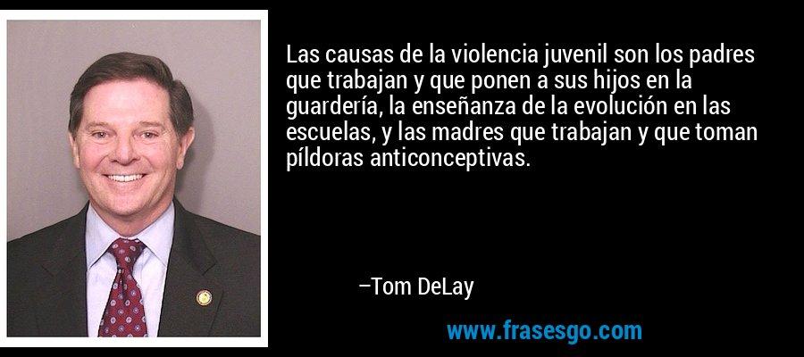 Las causas de la violencia juvenil son los padres que trabajan y que ponen a sus hijos en la guardería, la enseñanza de la evolución en las escuelas, y las madres que trabajan y que toman píldoras anticonceptivas. – Tom DeLay