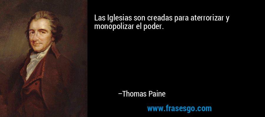 Las Iglesias son creadas para aterrorizar y monopolizar el poder. – Thomas Paine