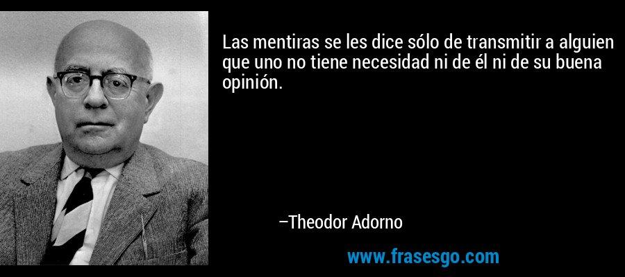 Las mentiras se les dice sólo de transmitir a alguien que uno no tiene necesidad ni de él ni de su buena opinión. – Theodor Adorno