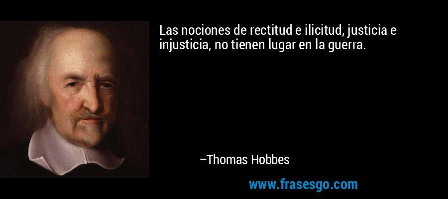 Las nociones de rectitud e ilicitud, justicia e injusticia, no tienen lugar en la guerra. – Thomas Hobbes