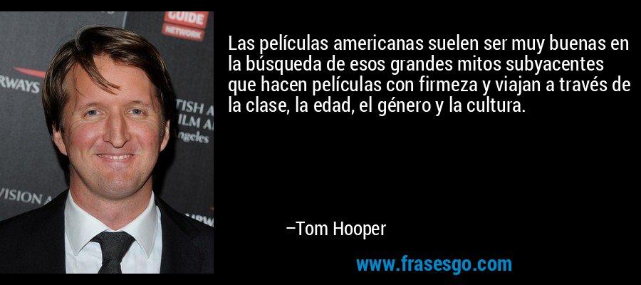 Las películas americanas suelen ser muy buenas en la búsqueda de esos grandes mitos subyacentes que hacen películas con firmeza y viajan a través de la clase, la edad, el género y la cultura. – Tom Hooper