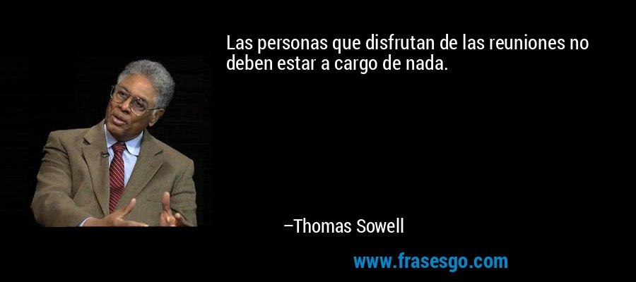 Las personas que disfrutan de las reuniones no deben estar a cargo de nada. – Thomas Sowell