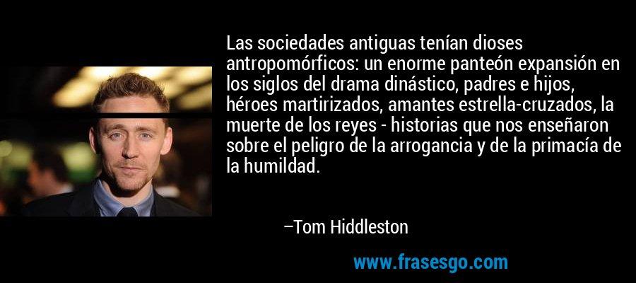 Las sociedades antiguas tenían dioses antropomórficos: un enorme panteón expansión en los siglos del drama dinástico, padres e hijos, héroes martirizados, amantes estrella-cruzados, la muerte de los reyes - historias que nos enseñaron sobre el peligro de la arrogancia y de la primacía de la humildad. – Tom Hiddleston