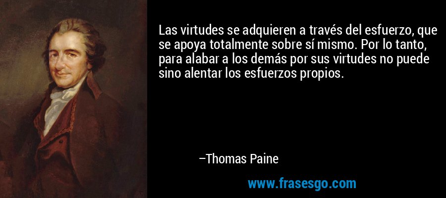 Las virtudes se adquieren a través del esfuerzo, que se apoya totalmente sobre sí mismo. Por lo tanto, para alabar a los demás por sus virtudes no puede sino alentar los esfuerzos propios. – Thomas Paine