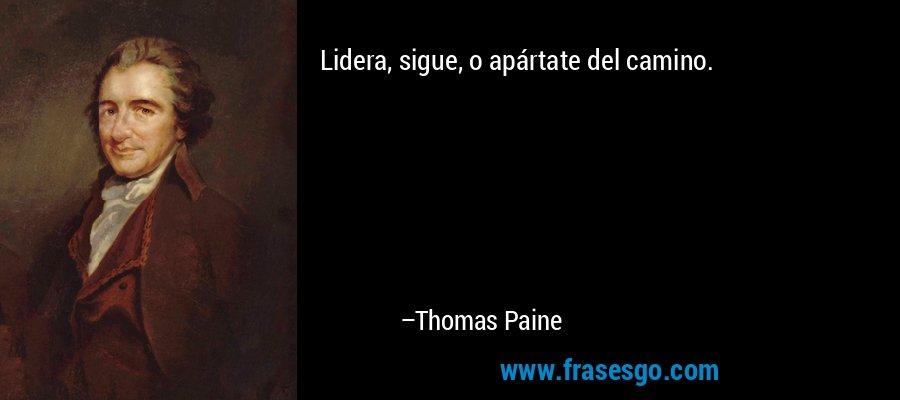 Lidera, sigue, o apártate del camino. – Thomas Paine