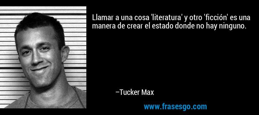 Llamar a una cosa 'literatura' y otro 'ficción' es una manera de crear el estado donde no hay ninguno. – Tucker Max