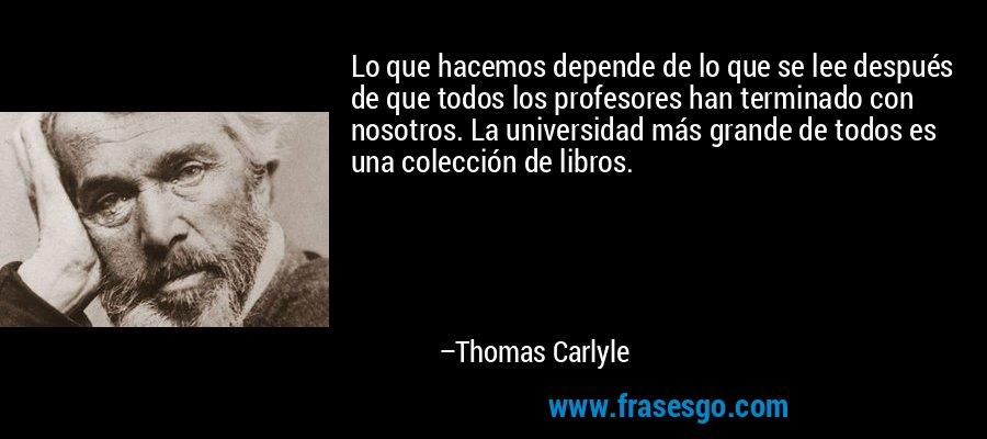 Lo que hacemos depende de lo que se lee después de que todos los profesores han terminado con nosotros. La universidad más grande de todos es una colección de libros. – Thomas Carlyle