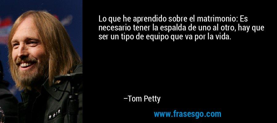 Lo que he aprendido sobre el matrimonio: Es necesario tener la espalda de uno al otro, hay que ser un tipo de equipo que va por la vida. – Tom Petty