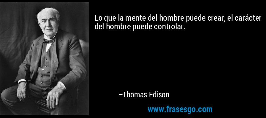 Lo que la mente del hombre puede crear, el carácter del hombre puede controlar. – Thomas Edison