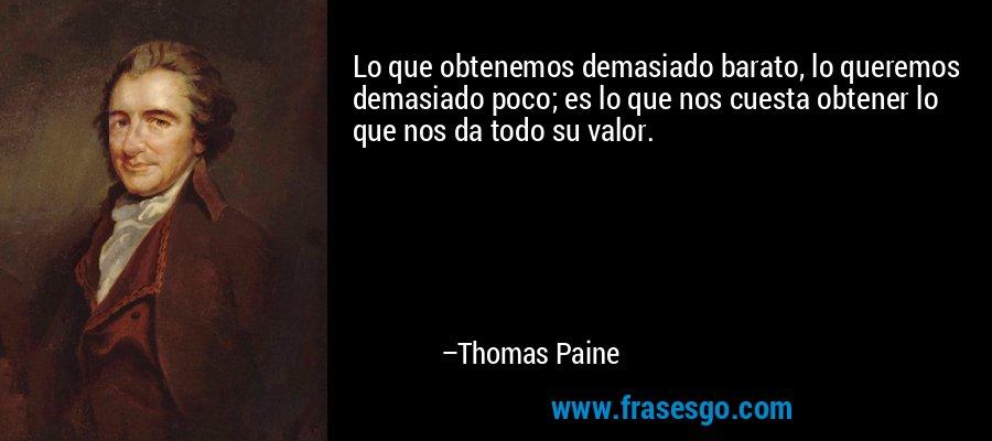 Lo que obtenemos demasiado barato, lo queremos demasiado poco; es lo que nos cuesta obtener lo que nos da todo su valor. – Thomas Paine