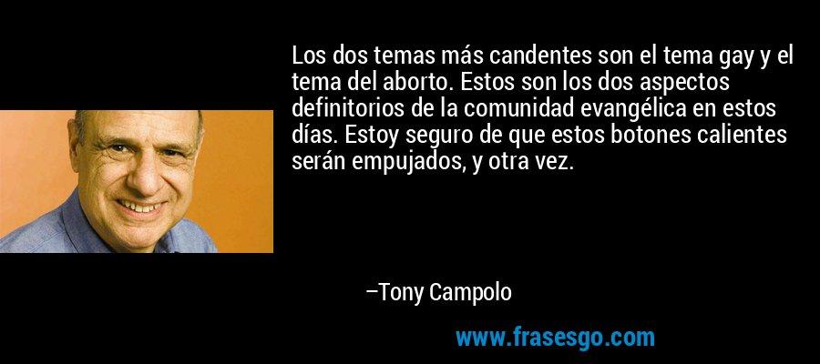 Los dos temas más candentes son el tema gay y el tema del aborto. Estos son los dos aspectos definitorios de la comunidad evangélica en estos días. Estoy seguro de que estos botones calientes serán empujados, y otra vez. – Tony Campolo