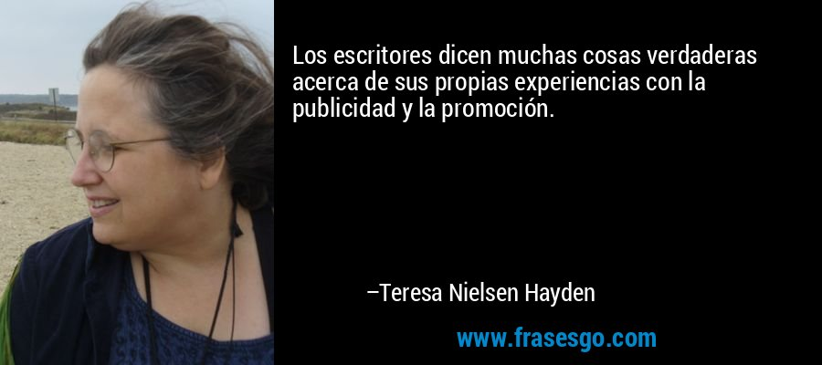 Los escritores dicen muchas cosas verdaderas acerca de sus propias experiencias con la publicidad y la promoción. – Teresa Nielsen Hayden