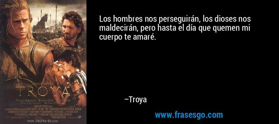 Los hombres nos perseguirán, los dioses nos maldecirán, pero hasta el día que quemen mi cuerpo te amaré. – Troya