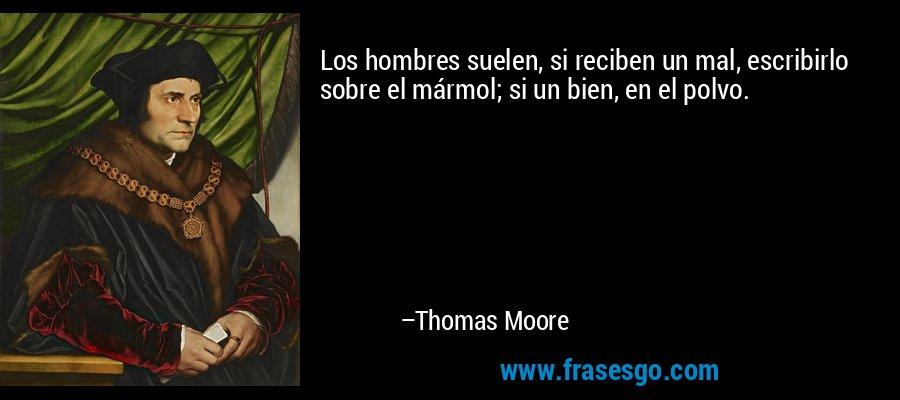 Los hombres suelen, si reciben un mal, escribirlo sobre el mármol; si un bien, en el polvo. – Thomas Moore