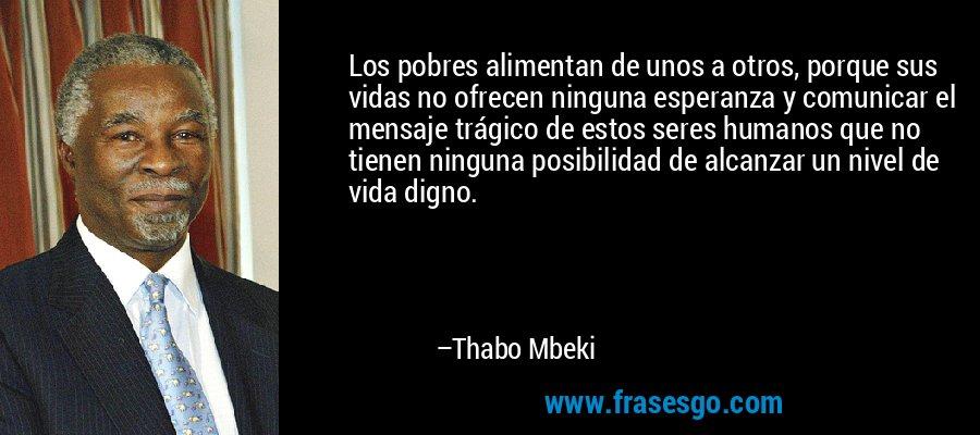 Los pobres alimentan de unos a otros, porque sus vidas no ofrecen ninguna esperanza y comunicar el mensaje trágico de estos seres humanos que no tienen ninguna posibilidad de alcanzar un nivel de vida digno. – Thabo Mbeki