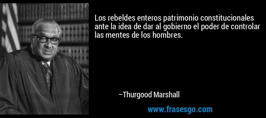 Los rebeldes enteros patrimonio constitucionales ante la idea de dar al gobierno el poder de controlar las mentes de los hombres. – Thurgood Marshall