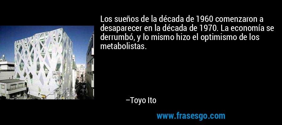 Los sueños de la década de 1960 comenzaron a desaparecer en la década de 1970. La economía se derrumbó, y lo mismo hizo el optimismo de los metabolistas. – Toyo Ito