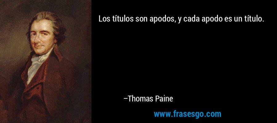 Los títulos son apodos, y cada apodo es un título. – Thomas Paine