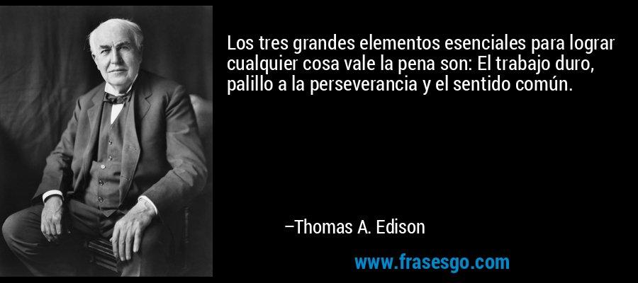 Los tres grandes elementos esenciales para lograr cualquier cosa vale la pena son: El trabajo duro, palillo a la perseverancia y el sentido común. – Thomas A. Edison
