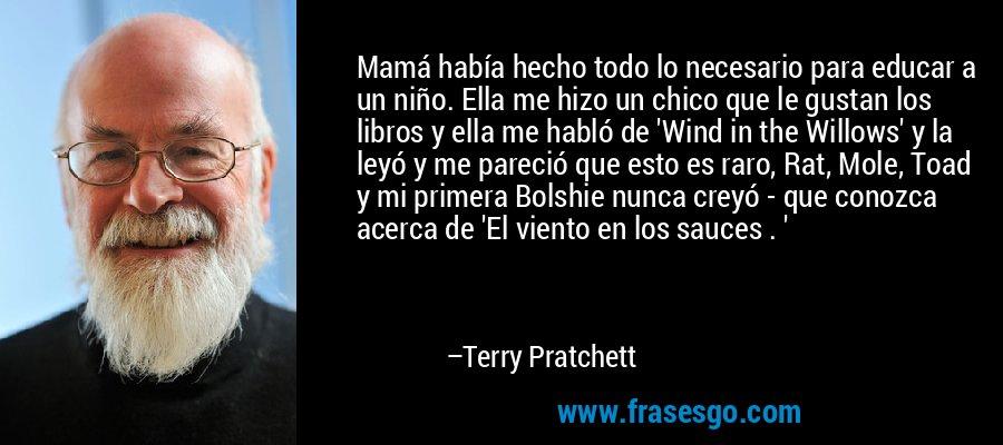 Mamá había hecho todo lo necesario para educar a un niño. Ella me hizo un chico que le gustan los libros y ella me habló de 'Wind in the Willows' y la leyó y me pareció que esto es raro, Rat, Mole, Toad y mi primera Bolshie nunca creyó - que conozca acerca de 'El viento en los sauces . ' – Terry Pratchett
