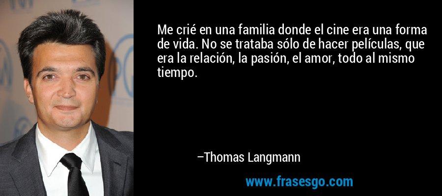 Me crié en una familia donde el cine era una forma de vida. No se trataba sólo de hacer películas, que era la relación, la pasión, el amor, todo al mismo tiempo. – Thomas Langmann