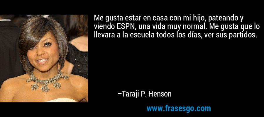 Me gusta estar en casa con mi hijo, pateando y viendo ESPN, una vida muy normal. Me gusta que lo llevara a la escuela todos los días, ver sus partidos. – Taraji P. Henson