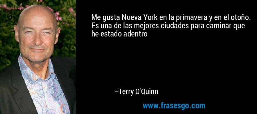 Me gusta Nueva York en la primavera y en el otoño. Es una de las mejores ciudades para caminar que he estado adentro – Terry O'Quinn