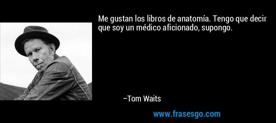Me gustan los libros de anatomía. Tengo que decir que soy un médico aficionado, supongo. – Tom Waits