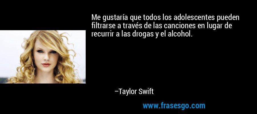 Me gustaría que todos los adolescentes pueden filtrarse a través de las canciones en lugar de recurrir a las drogas y el alcohol. – Taylor Swift