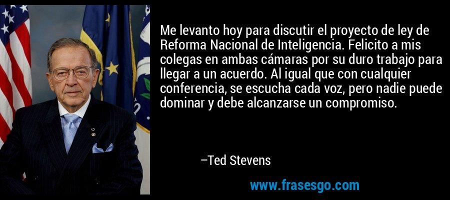Me levanto hoy para discutir el proyecto de ley de Reforma Nacional de Inteligencia. Felicito a mis colegas en ambas cámaras por su duro trabajo para llegar a un acuerdo. Al igual que con cualquier conferencia, se escucha cada voz, pero nadie puede dominar y debe alcanzarse un compromiso. – Ted Stevens