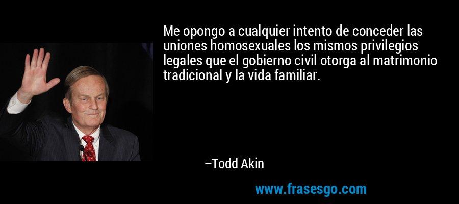 Me opongo a cualquier intento de conceder las uniones homosexuales los mismos privilegios legales que el gobierno civil otorga al matrimonio tradicional y la vida familiar. – Todd Akin