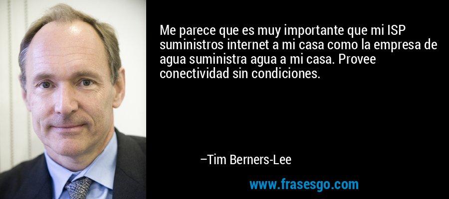 Me parece que es muy importante que mi ISP suministros internet a mi casa como la empresa de agua suministra agua a mi casa. Provee conectividad sin condiciones. – Tim Berners-Lee