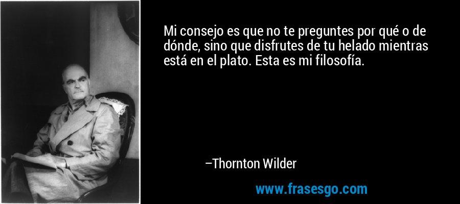 Mi consejo es que no te preguntes por qué o de dónde, sino que disfrutes de tu helado mientras está en el plato. Esta es mi filosofía.  – Thornton Wilder