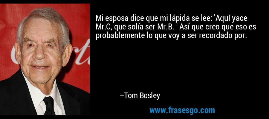 Mi esposa dice que mi lápida se lee: 'Aquí yace Mr.C, que solía ser Mr.B. ' Así que creo que eso es probablemente lo que voy a ser recordado por. – Tom Bosley
