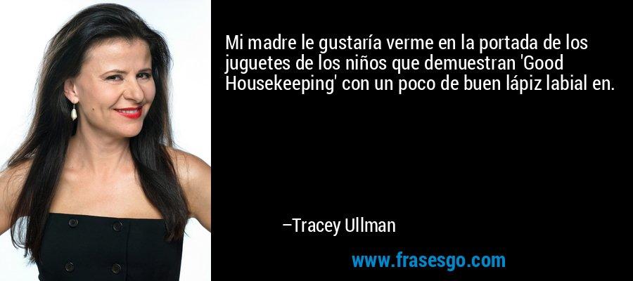 Mi madre le gustaría verme en la portada de los juguetes de los niños que demuestran 'Good Housekeeping' con un poco de buen lápiz labial en. – Tracey Ullman