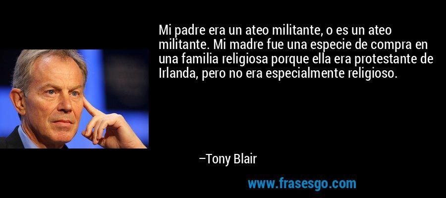 Mi padre era un ateo militante, o es un ateo militante. Mi madre fue una especie de compra en una familia religiosa porque ella era protestante de Irlanda, pero no era especialmente religioso. – Tony Blair