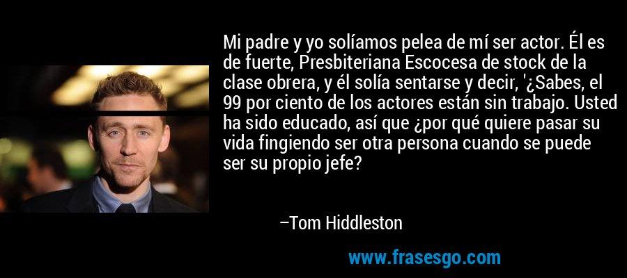 Mi padre y yo solíamos pelea de mí ser actor. Él es de fuerte, Presbiteriana Escocesa de stock de la clase obrera, y él solía sentarse y decir, '¿Sabes, el 99 por ciento de los actores están sin trabajo. Usted ha sido educado, así que ¿por qué quiere pasar su vida fingiendo ser otra persona cuando se puede ser su propio jefe? – Tom Hiddleston