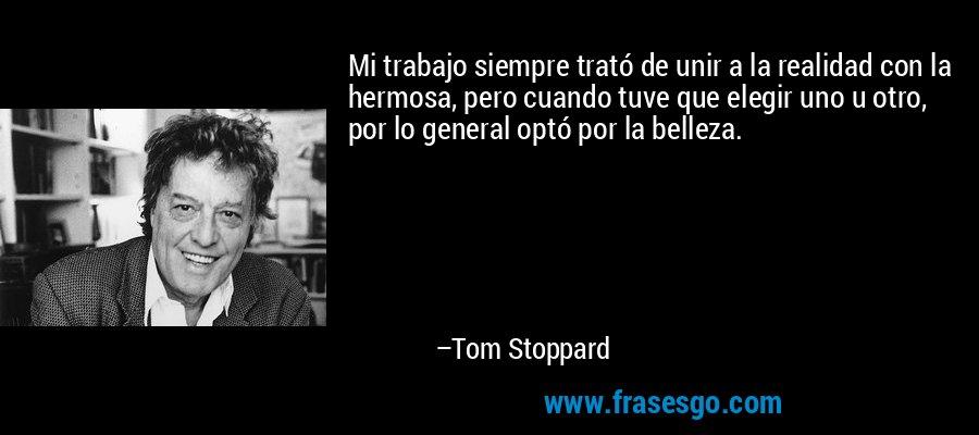 Mi trabajo siempre trató de unir a la realidad con la hermosa, pero cuando tuve que elegir uno u otro, por lo general optó por la belleza. – Tom Stoppard